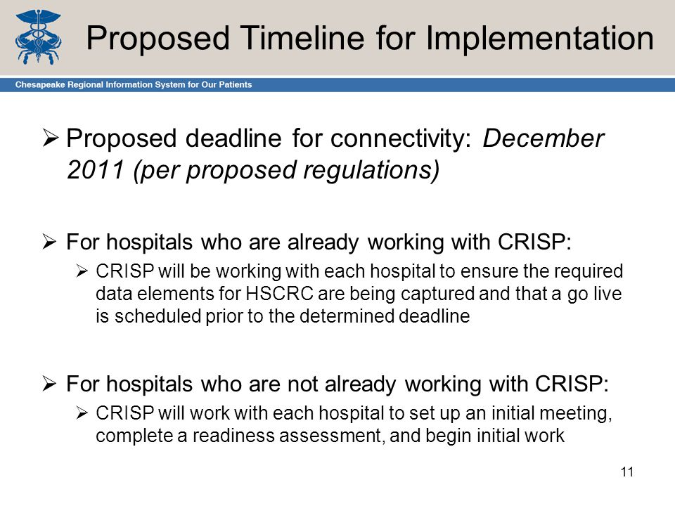 Proposed Timeline for Implementation  Proposed deadline for connectivity: December 2011 (per proposed regulations)  For hospitals who are already working with CRISP:  CRISP will be working with each hospital to ensure the required data elements for HSCRC are being captured and that a go live is scheduled prior to the determined deadline  For hospitals who are not already working with CRISP:  CRISP will work with each hospital to set up an initial meeting, complete a readiness assessment, and begin initial work 11