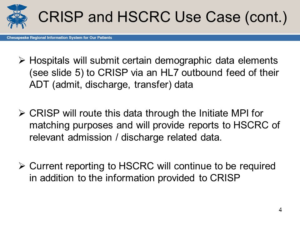 CRISP and HSCRC Use Case (cont.)  Hospitals will submit certain demographic data elements (see slide 5) to CRISP via an HL7 outbound feed of their ADT (admit, discharge, transfer) data  CRISP will route this data through the Initiate MPI for matching purposes and will provide reports to HSCRC of relevant admission / discharge related data.