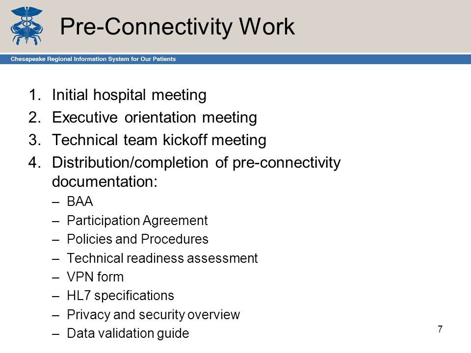 Pre-Connectivity Work 1.Initial hospital meeting 2.Executive orientation meeting 3.Technical team kickoff meeting 4.Distribution/completion of pre-connectivity documentation: –BAA –Participation Agreement –Policies and Procedures –Technical readiness assessment –VPN form –HL7 specifications –Privacy and security overview –Data validation guide 7