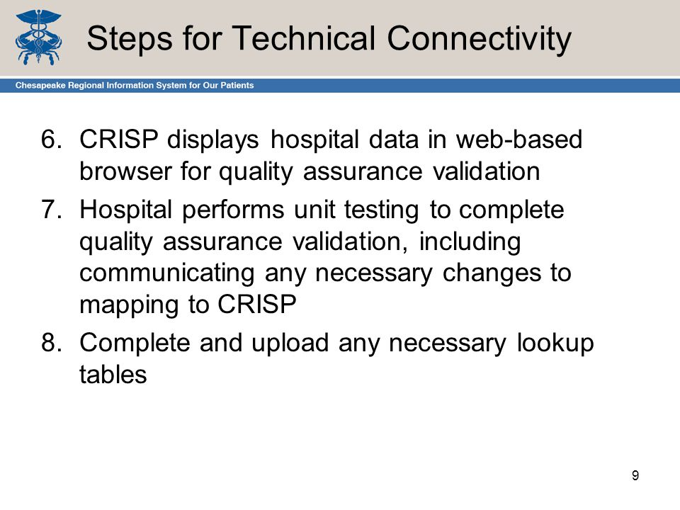 Steps for Technical Connectivity 6.CRISP displays hospital data in web-based browser for quality assurance validation 7.Hospital performs unit testing to complete quality assurance validation, including communicating any necessary changes to mapping to CRISP 8.Complete and upload any necessary lookup tables 9