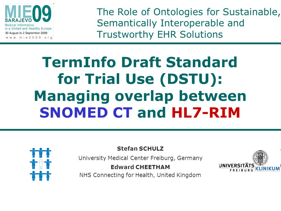 The Role of Ontologies for Sustainable, Semantically Interoperable and Trustworthy EHR Solutions Stefan SCHULZ University Medical Center Freiburg, Germany Edward CHEETHAM NHS Connecting for Health, United Kingdom TermInfo Draft Standard for Trial Use (DSTU): Managing overlap between SNOMED CT and HL7-RIM