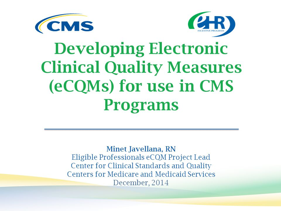 Developing Electronic Clinical Quality Measures (eCQMs) for use in CMS Programs Minet Javellana, RN Eligible Professionals eCQM Project Lead Center fo