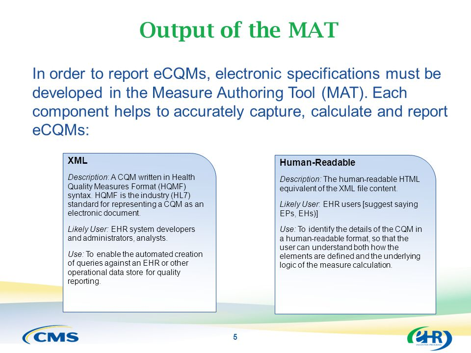 Output of the MAT In order to report eCQMs, electronic specifications must be developed in the Measure Authoring Tool (MAT). Each component helps to a