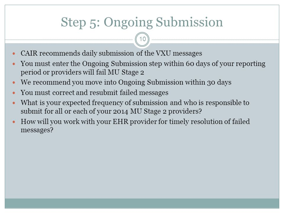 Step 5: Ongoing Submission 10 CAIR recommends daily submission of the VXU messages You must enter the Ongoing Submission step within 60 days of your r