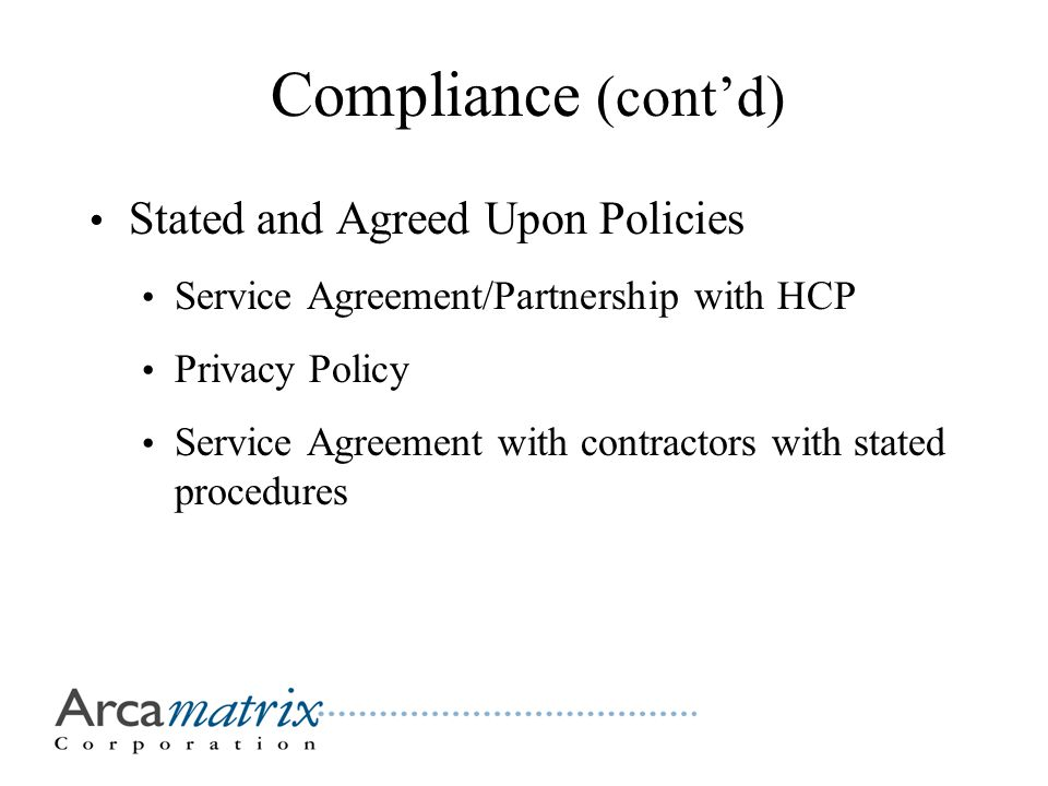 Compliance (cont'd) Stated and Agreed Upon Policies Service Agreement/Partnership with HCP Privacy Policy Service Agreement with contractors with stated procedures