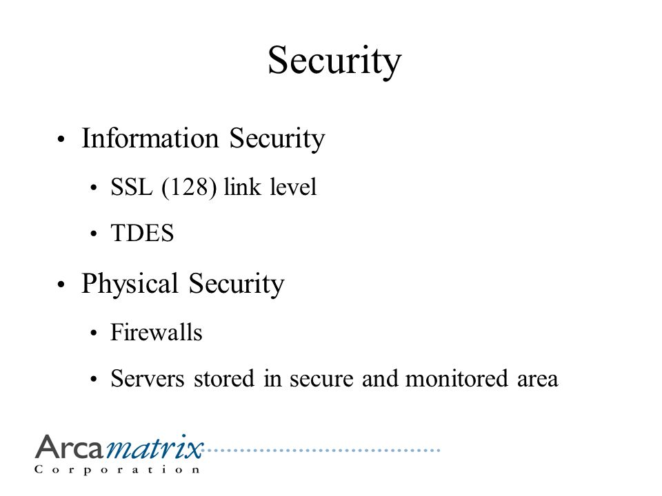 Security Information Security SSL (128) link level TDES Physical Security Firewalls Servers stored in secure and monitored area