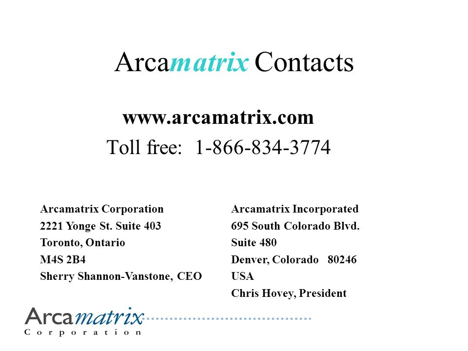 Arcamatrix Contacts www.arcamatrix.com Toll free: 1-866-834-3774 Arcamatrix Corporation 2221 Yonge St. Suite 403 Toronto, Ontario M4S 2B4 Sherry Shann