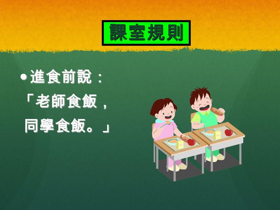 課室規則 進食前說: 進食前說:「老師食飯, 同學食飯。」 同學食飯。」