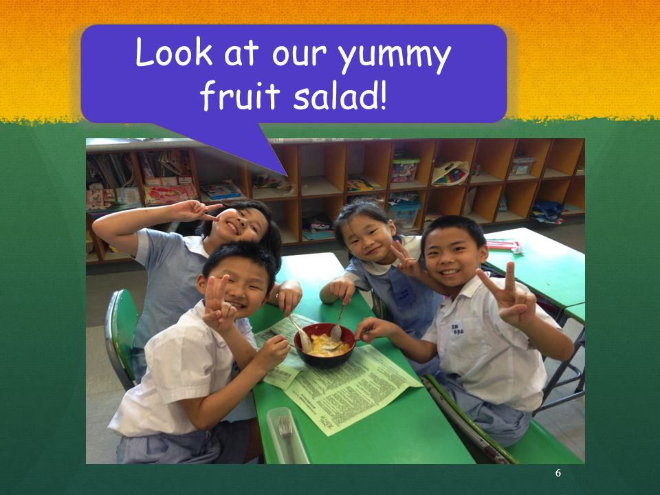 6 Look at our yummy fruit salad!