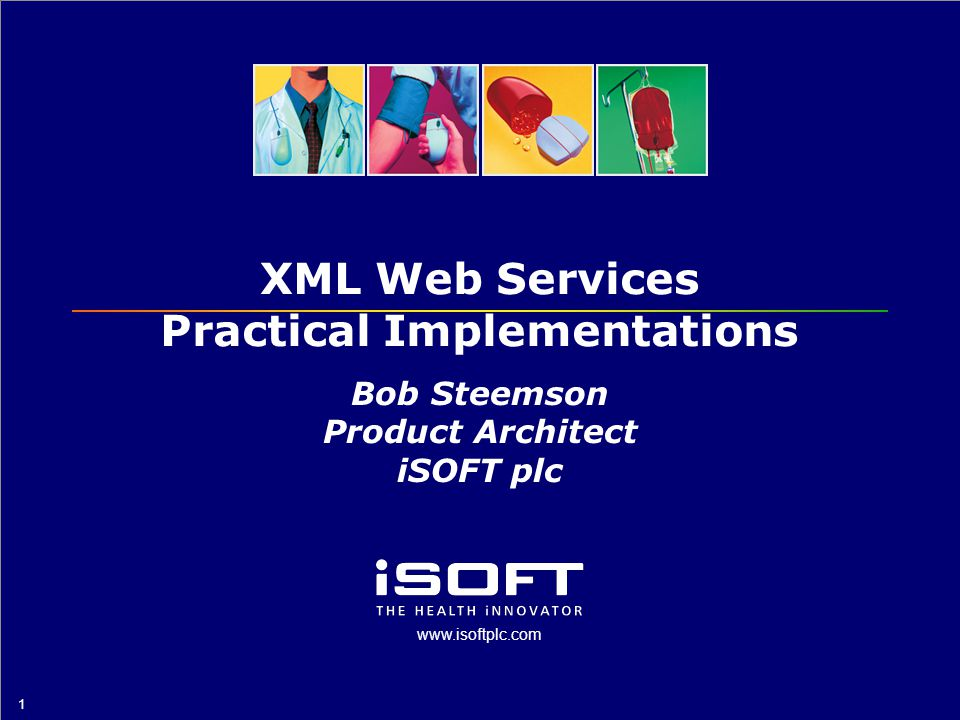 www.isoftplc.com 1 XML Web Services Practical Implementations Bob Steemson Product Architect iSOFT plc