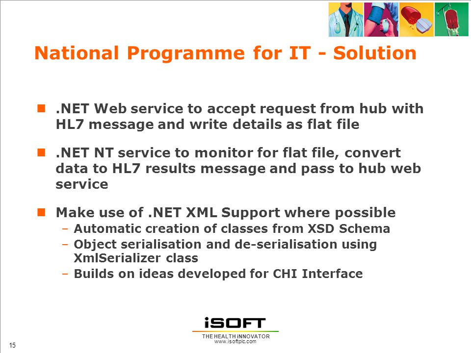 www.isoftplc.com 15 THE HEALTH iNNOVATOR National Programme for IT - Solution.NET Web service to accept request from hub with HL7 message and write details as flat file.NET NT service to monitor for flat file, convert data to HL7 results message and pass to hub web service Make use of.NET XML Support where possible –Automatic creation of classes from XSD Schema –Object serialisation and de-serialisation using XmlSerializer class –Builds on ideas developed for CHI Interface