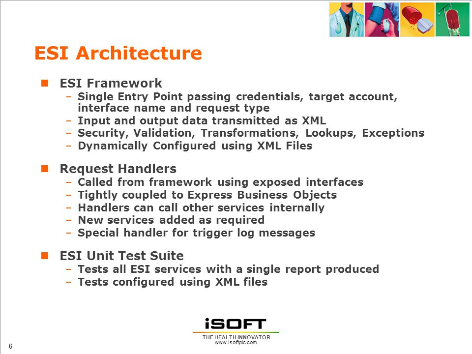 www.isoftplc.com 6 THE HEALTH iNNOVATOR ESI Architecture ESI Framework –Single Entry Point passing credentials, target account, interface name and request type –Input and output data transmitted as XML –Security, Validation, Transformations, Lookups, Exceptions –Dynamically Configured using XML Files Request Handlers –Called from framework using exposed interfaces –Tightly coupled to Express Business Objects –Handlers can call other services internally –New services added as required –Special handler for trigger log messages ESI Unit Test Suite –Tests all ESI services with a single report produced –Tests configured using XML files