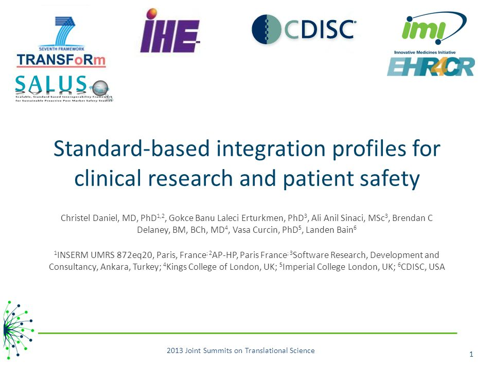 Standard-based integration profiles for clinical research and patient safety Christel Daniel, MD, PhD 1,2, Gokce Banu Laleci Erturkmen, PhD 3, Ali Anil Sinaci, MSc 3, Brendan C Delaney, BM, BCh, MD 4, Vasa Curcin, PhD 5, Landen Bain 6 1 INSERM UMRS 872eq20, Paris, France ; 2 AP-HP, Paris France ; 3 Software Research, Development and Consultancy, Ankara, Turkey; 4 Kings College of London, UK; 5 Imperial College London, UK; 6 CDISC, USA 2013 Joint Summits on Translational Science 1
