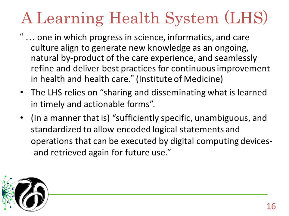 A Learning Health System (LHS) … one in which progress in science, informatics, and care culture align to generate new knowledge as an ongoing, natural by-product of the care experience, and seamlessly refine and deliver best practices for continuous improvement in health and health care.