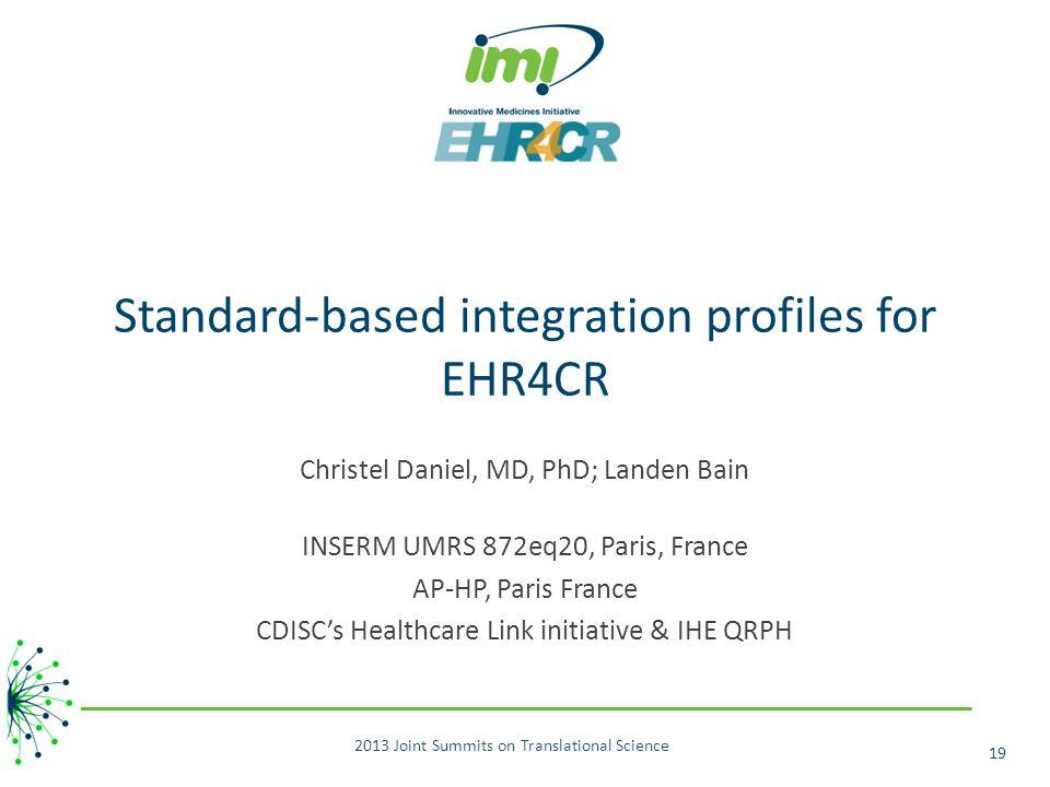 Standard-based integration profiles for EHR4CR Christel Daniel, MD, PhD; Landen Bain INSERM UMRS 872eq20, Paris, France AP-HP, Paris France CDISC's Healthcare Link initiative & IHE QRPH 2013 Joint Summits on Translational Science 19