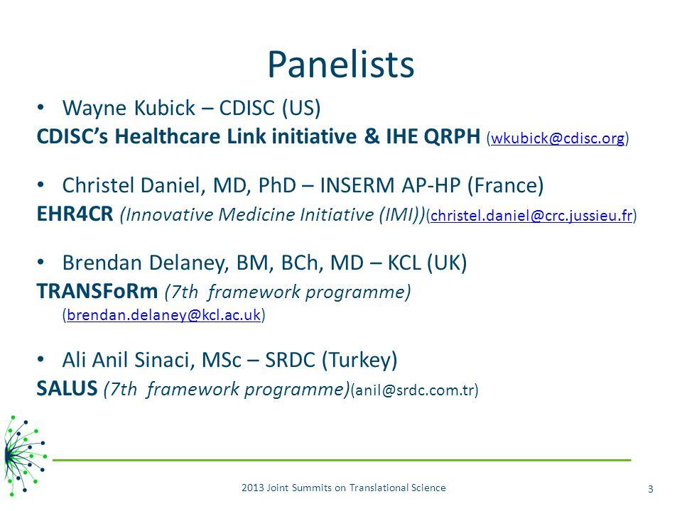Panelists Wayne Kubick – CDISC (US) CDISC's Healthcare Link initiative & IHE QRPH (wkubick@cdisc.org)wkubick@cdisc.org Christel Daniel, MD, PhD – INSERM AP-HP (France) EHR4CR (Innovative Medicine Initiative (IMI)) (christel.daniel@crc.jussieu.fr)christel.daniel@crc.jussieu.fr Brendan Delaney, BM, BCh, MD – KCL (UK) TRANSFoRm (7th framework programme) (brendan.delaney@kcl.ac.uk)brendan.delaney@kcl.ac.uk Ali Anil Sinaci, MSc – SRDC (Turkey) SALUS (7th framework programme) (anil@srdc.com.tr) 2013 Joint Summits on Translational Science 3