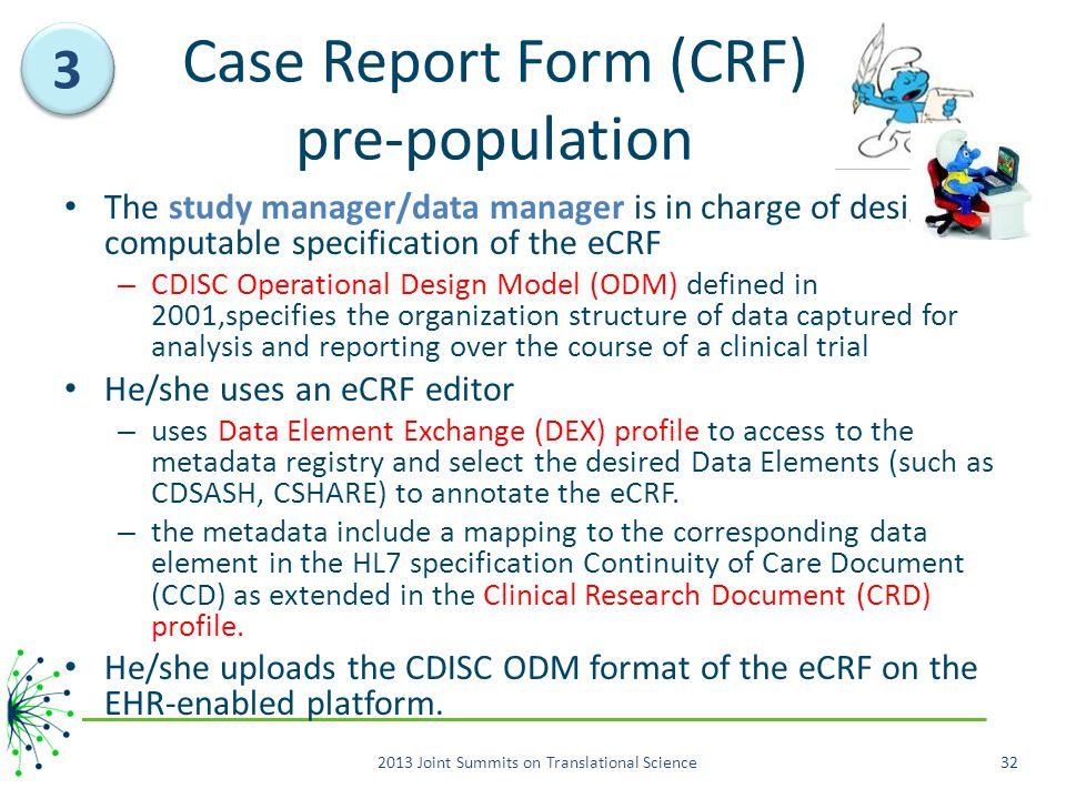 Case Report Form (CRF) pre-population The study manager/data manager is in charge of designing computable specification of the eCRF – CDISC Operational Design Model (ODM) defined in 2001,specifies the organization structure of data captured for analysis and reporting over the course of a clinical trial He/she uses an eCRF editor – uses Data Element Exchange (DEX) profile to access to the metadata registry and select the desired Data Elements (such as CDSASH, CSHARE) to annotate the eCRF.