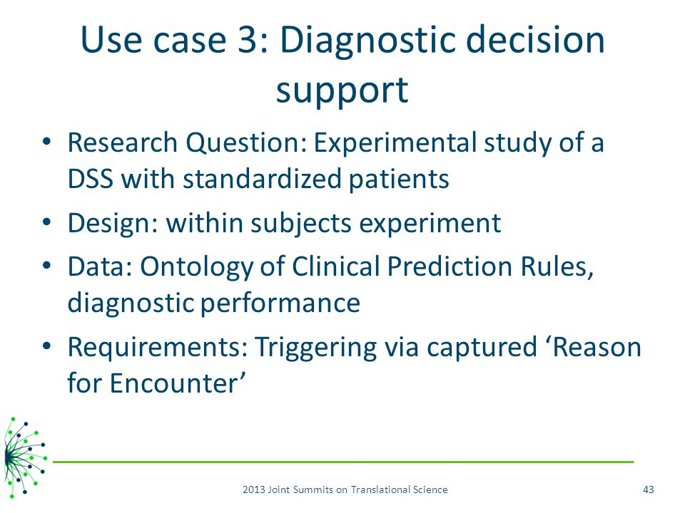 Use case 3: Diagnostic decision support Research Question: Experimental study of a DSS with standardized patients Design: within subjects experiment Data: Ontology of Clinical Prediction Rules, diagnostic performance Requirements: Triggering via captured 'Reason for Encounter' 2013 Joint Summits on Translational Science43