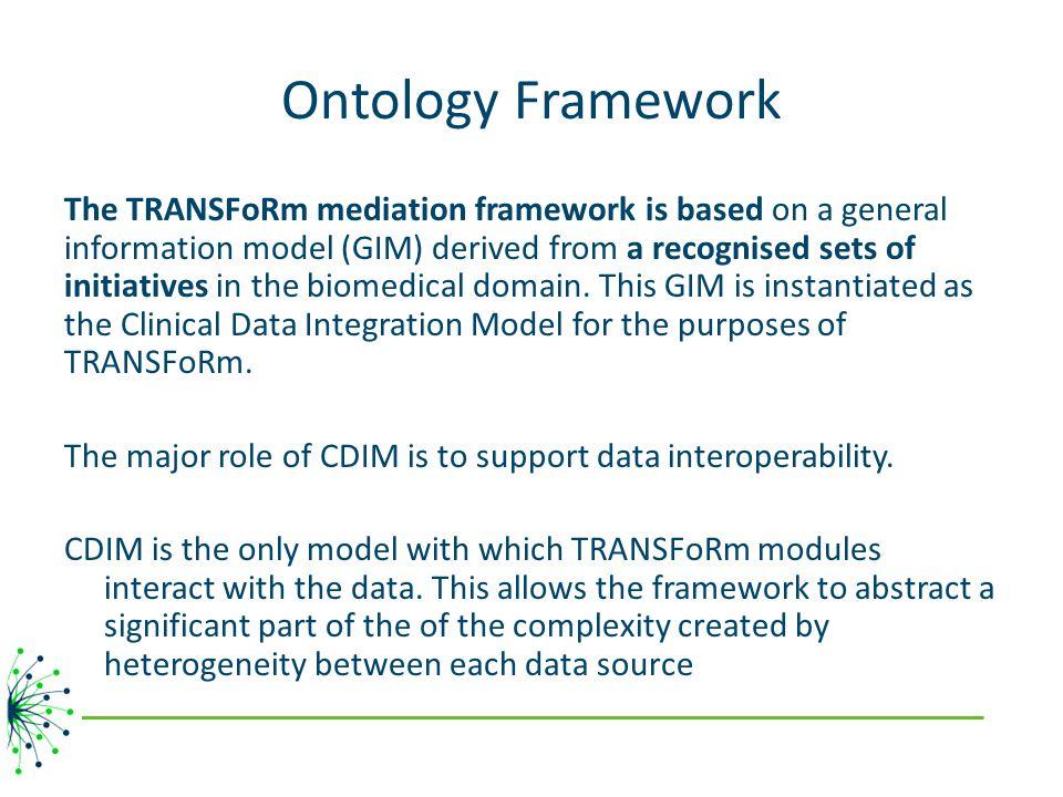 Ontology Framework The TRANSFoRm mediation framework is based on a general information model (GIM) derived from a recognised sets of initiatives in the biomedical domain.