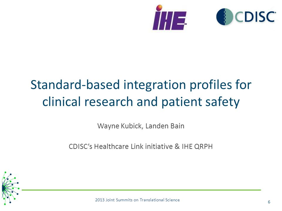 Standard-based integration profiles for clinical research and patient safety Wayne Kubick, Landen Bain CDISC's Healthcare Link initiative & IHE QRPH 2013 Joint Summits on Translational Science 6