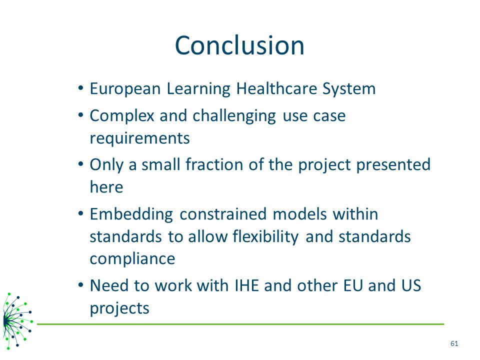 Conclusion European Learning Healthcare System Complex and challenging use case requirements Only a small fraction of the project presented here Embedding constrained models within standards to allow flexibility and standards compliance Need to work with IHE and other EU and US projects 61