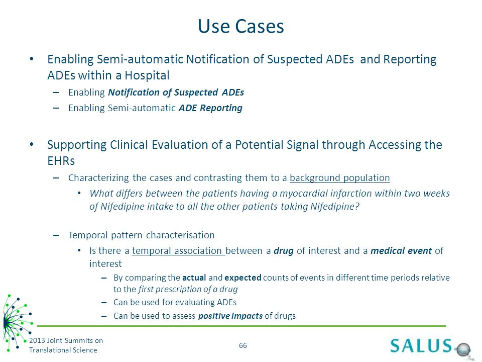 Use Cases Enabling Semi-automatic Notification of Suspected ADEs and Reporting ADEs within a Hospital – Enabling Notification of Suspected ADEs – Enabling Semi-automatic ADE Reporting Supporting Clinical Evaluation of a Potential Signal through Accessing the EHRs – Characterizing the cases and contrasting them to a background population What differs between the patients having a myocardial infarction within two weeks of Nifedipine intake to all the other patients taking Nifedipine.