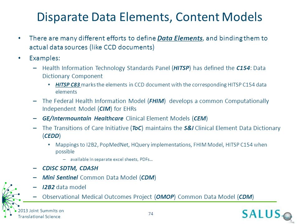 Disparate Data Elements, Content Models There are many different efforts to define Data Elements, and binding them to actual data sources (like CCD documents) Examples: – Health Information Technology Standards Panel (HITSP) has defined the C154: Data Dictionary Component HITSP C83 marks the elements in CCD document with the corresponding HITSP C154 data elements – The Federal Health Information Model (FHIM) develops a common Computationally Independent Model (CIM) for EHRs – GE/Intermountain Healthcare Clinical Element Models (CEM) – The Transitions of Care Initiative (ToC) maintains the S&I Clinical Element Data Dictionary (CEDD) Mappings to I2B2, PopMedNet, HQuery implementations, FHIM Model, HITSP C154 when possible – available in separate excel sheets, PDFs… – CDISC SDTM, CDASH – Mini Sentinel Common Data Model (CDM) – I2B2 data model – Observational Medical Outcomes Project (OMOP) Common Data Model (CDM) 2013 Joint Summits on Translational Science 74