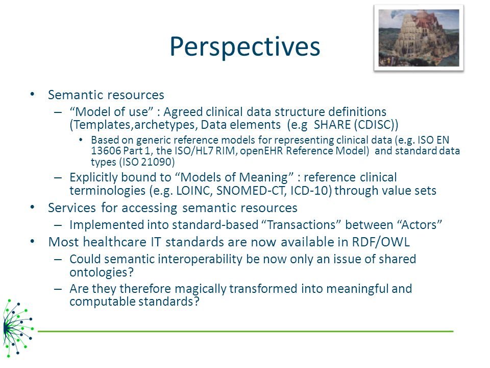 Perspectives Semantic resources – Model of use : Agreed clinical data structure definitions (Templates,archetypes, Data elements (e.g SHARE (CDISC)) Based on generic reference models for representing clinical data (e.g.