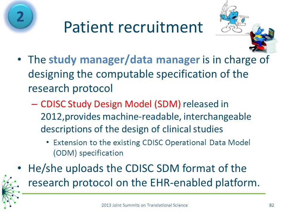Patient recruitment The study manager/data manager is in charge of designing the computable specification of the research protocol – CDISC Study Design Model (SDM) released in 2012,provides machine-readable, interchangeable descriptions of the design of clinical studies Extension to the existing CDISC Operational Data Model (ODM) specification He/she uploads the CDISC SDM format of the research protocol on the EHR-enabled platform.