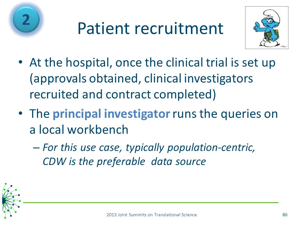 Patient recruitment At the hospital, once the clinical trial is set up (approvals obtained, clinical investigators recruited and contract completed) The principal investigator runs the queries on a local workbench – For this use case, typically population-centric, CDW is the preferable data source 2013 Joint Summits on Translational Science86 2 2