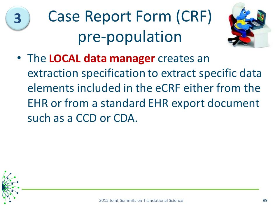 Case Report Form (CRF) pre-population The LOCAL data manager creates an extraction specification to extract specific data elements included in the eCRF either from the EHR or from a standard EHR export document such as a CCD or CDA.
