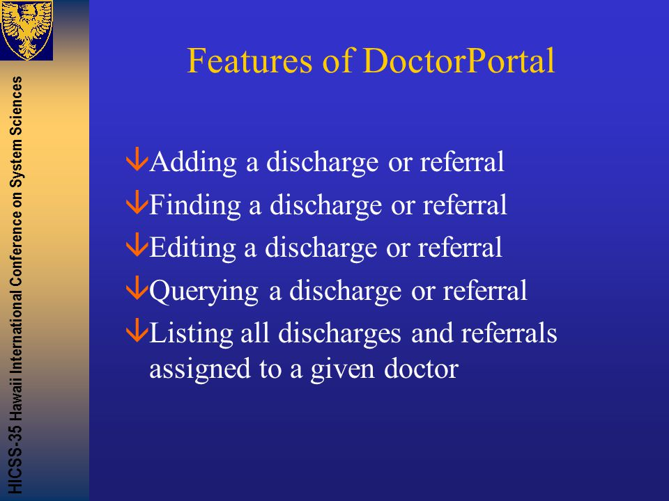 HICSS-35 Hawaii International Conference on System Sciences Features of DoctorPortal âAdding a discharge or referral âFinding a discharge or referral âEditing a discharge or referral âQuerying a discharge or referral âListing all discharges and referrals assigned to a given doctor