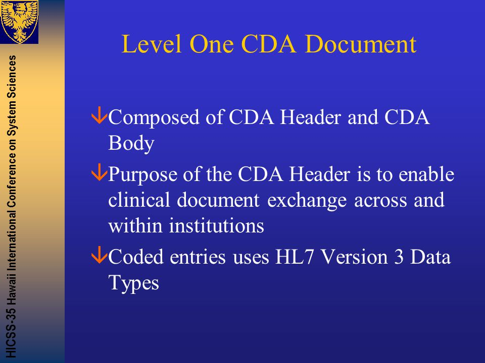 HICSS-35 Hawaii International Conference on System Sciences Level One CDA Document âComposed of CDA Header and CDA Body âPurpose of the CDA Header is to enable clinical document exchange across and within institutions âCoded entries uses HL7 Version 3 Data Types