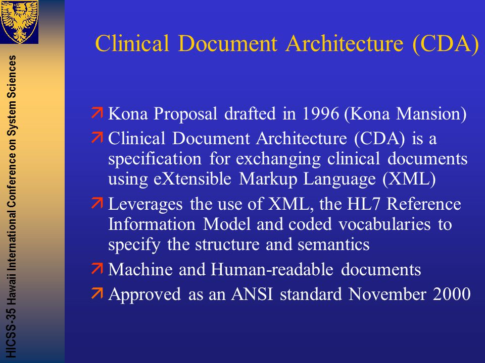 HICSS-35 Hawaii International Conference on System Sciences Clinical Document Architecture (CDA) äKona Proposal drafted in 1996 (Kona Mansion) äClinical Document Architecture (CDA) is a specification for exchanging clinical documents using eXtensible Markup Language (XML) äLeverages the use of XML, the HL7 Reference Information Model and coded vocabularies to specify the structure and semantics äMachine and Human-readable documents äApproved as an ANSI standard November 2000