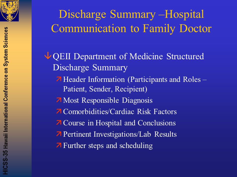 HICSS-35 Hawaii International Conference on System Sciences Discharge Summary –Hospital Communication to Family Doctor âQEII Department of Medicine Structured Discharge Summary äHeader Information (Participants and Roles – Patient, Sender, Recipient) äMost Responsible Diagnosis äComorbidities/Cardiac Risk Factors äCourse in Hospital and Conclusions äPertinent Investigations/Lab Results äFurther steps and scheduling