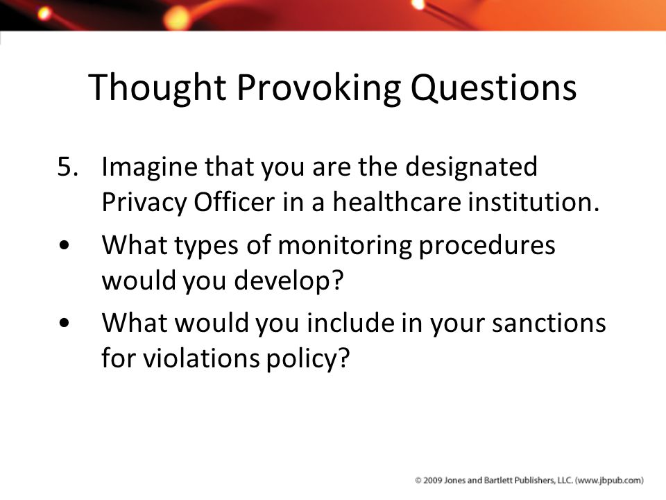 Thought Provoking Questions 5.Imagine that you are the designated Privacy Officer in a healthcare institution. What types of monitoring procedures wou