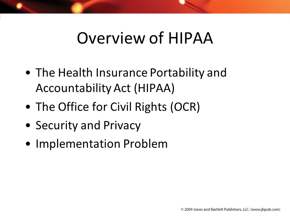 Overview of HIPAA The Health Insurance Portability and Accountability Act (HIPAA) The Office for Civil Rights (OCR) Security and Privacy Implementatio