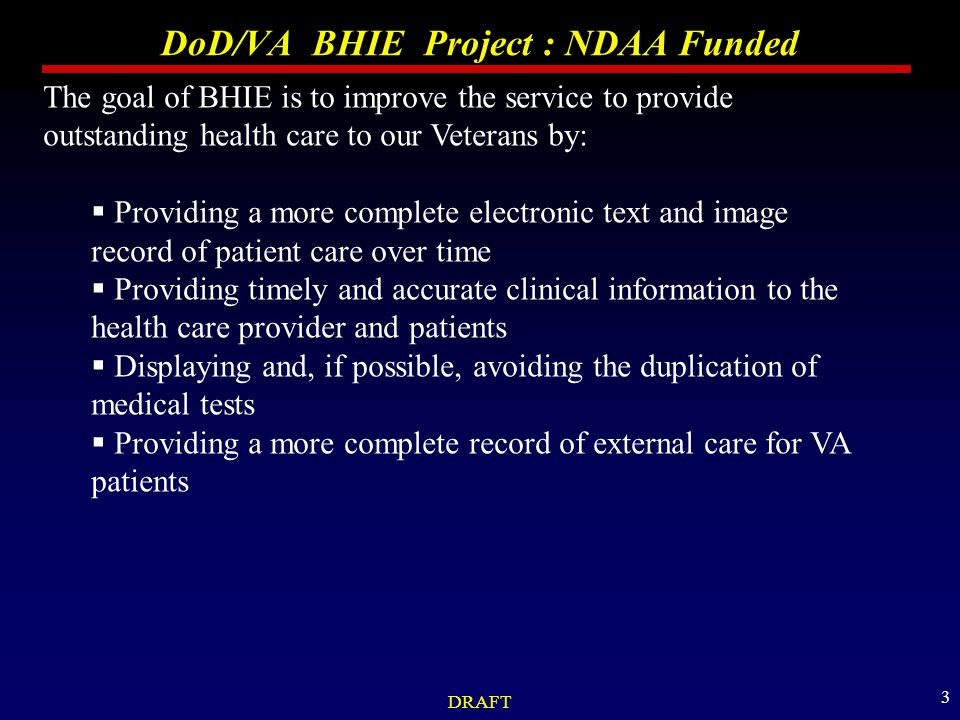 DRAFT 3 DoD/VA BHIE Project : NDAA Funded The goal of BHIE is to improve the service to provide outstanding health care to our Veterans by:  Providing a more complete electronic text and image record of patient care over time  Providing timely and accurate clinical information to the health care provider and patients  Displaying and, if possible, avoiding the duplication of medical tests  Providing a more complete record of external care for VA patients