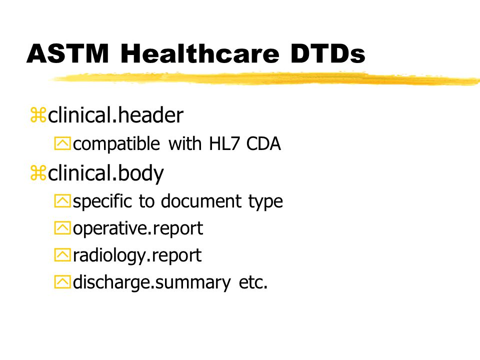 ASTM Healthcare DTDs zclinical.header ycompatible with HL7 CDA zclinical.body yspecific to document type yoperative.report yradiology.report ydischarge.summary etc.