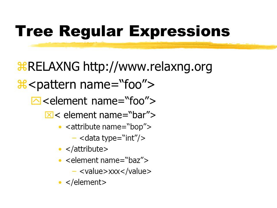 Tree Regular Expressions zRELAXNG http://www.relaxng.org z y x – – xxx