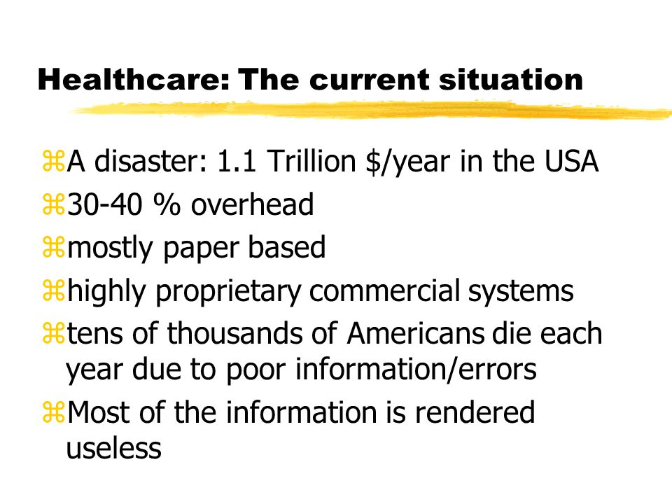 Healthcare: The current situation zA disaster: 1.1 Trillion $/year in the USA z30-40 % overhead zmostly paper based zhighly proprietary commercial systems ztens of thousands of Americans die each year due to poor information/errors zMost of the information is rendered useless