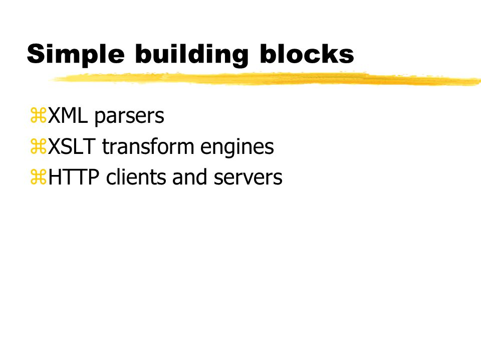 Simple building blocks zXML parsers zXSLT transform engines zHTTP clients and servers