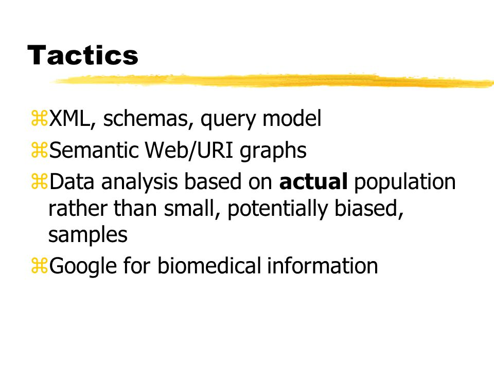 Tactics zXML, schemas, query model zSemantic Web/URI graphs zData analysis based on actual population rather than small, potentially biased, samples zGoogle for biomedical information