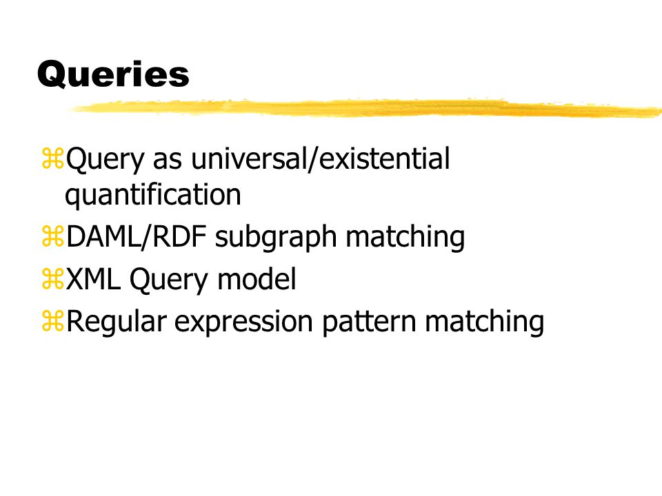 Queries zQuery as universal/existential quantification zDAML/RDF subgraph matching zXML Query model zRegular expression pattern matching