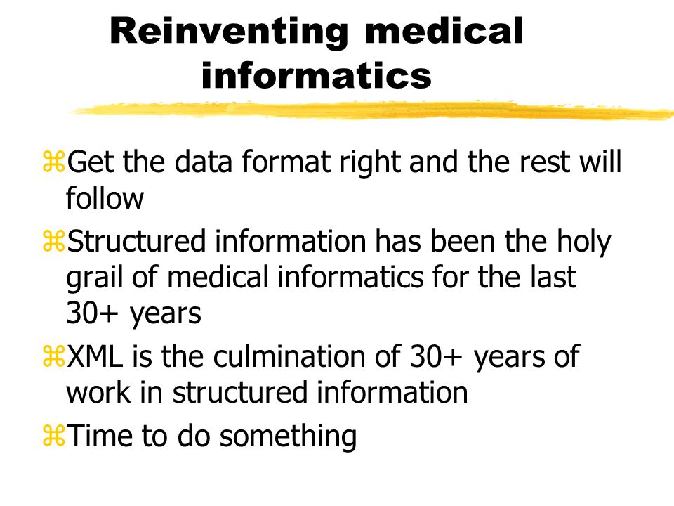 Reinventing medical informatics zGet the data format right and the rest will follow zStructured information has been the holy grail of medical informatics for the last 30+ years zXML is the culmination of 30+ years of work in structured information zTime to do something