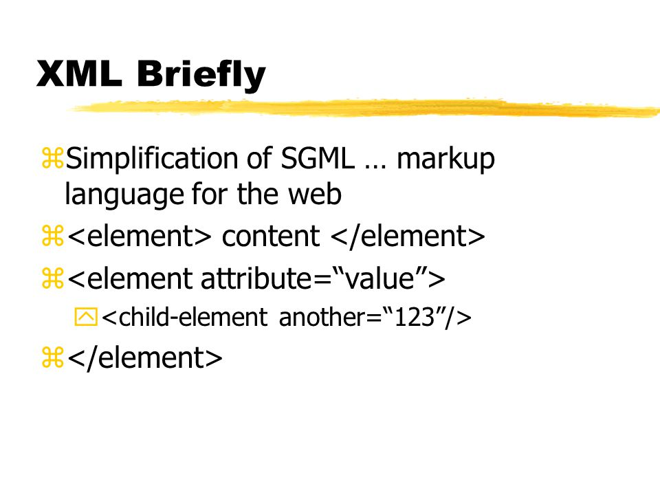 XML Briefly zSimplification of SGML … markup language for the web z content z y z
