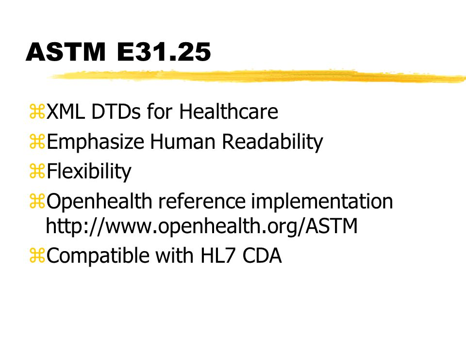 ASTM E31.25 zXML DTDs for Healthcare zEmphasize Human Readability zFlexibility zOpenhealth reference implementation   zCompatible with HL7 CDA