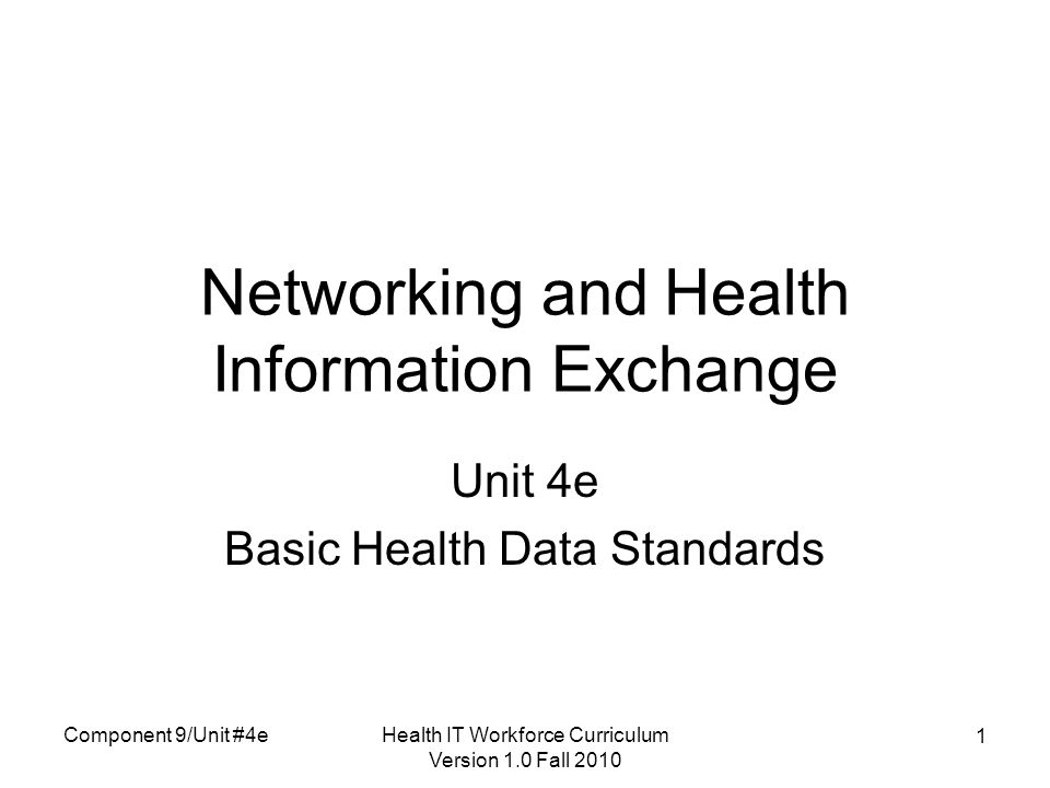 Health IT Workforce Curriculum Version 1.0 Fall 2010 1 Networking and Health Information Exchange Unit 4e Basic Health Data Standards Component 9/Unit #4e
