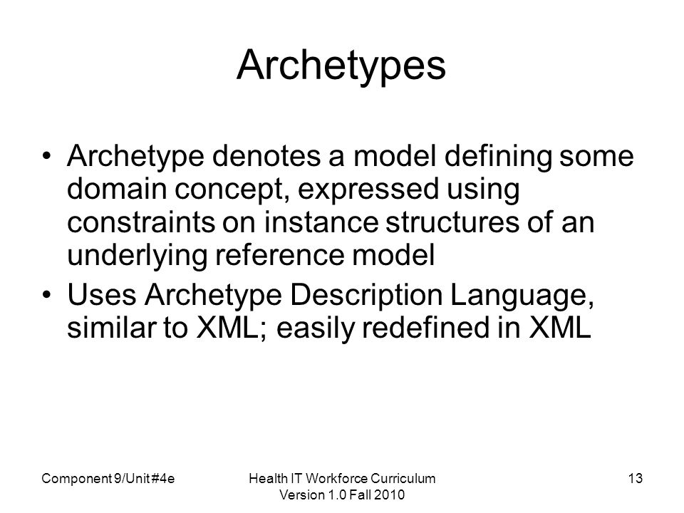 Component 9/Unit #4e13 Archetypes Archetype denotes a model defining some domain concept, expressed using constraints on instance structures of an underlying reference model Uses Archetype Description Language, similar to XML; easily redefined in XML Health IT Workforce Curriculum Version 1.0 Fall 2010