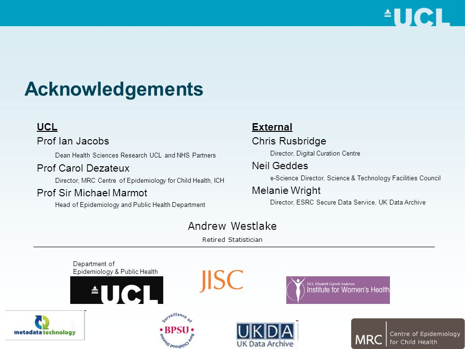 Acknowledgements External Chris Rusbridge Director, Digital Curation Centre Neil Geddes e-Science Director, Science & Technology Facilities Council Melanie Wright Director, ESRC Secure Data Service, UK Data Archive UCL Prof Ian Jacobs Dean Health Sciences Research UCL and NHS Partners Prof Carol Dezateux Director, MRC Centre of Epidemiology for Child Health, ICH Prof Sir Michael Marmot Head of Epidemiology and Public Health Department Andrew Westlake Retired Statistician Department of Epidemiology & Public Health